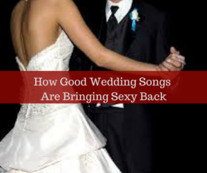 Good Wedding Songs.How Good Wedding Songs Are Bringing Sexy Back